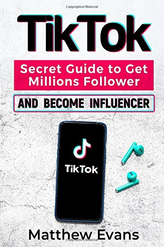 TikTok: Secret Guide to Get Millions Follower and Become Influencer, Make Money Like a Famous Social Media Star and Mastering Tik Tok Video Marketing Strategies for Online Business and Personal Brand